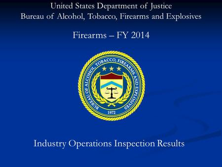United States Department of Justice Bureau of Alcohol, Tobacco, Firearms and Explosives Industry Operations Inspection Results Firearms – FY 2014.