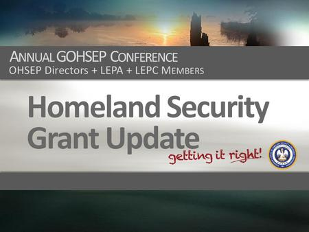 A NNUAL GOHSEP C ONFERENCE OHSEP Directors + LEPA + LEPC M EMBERS Homeland Security Grant Update.