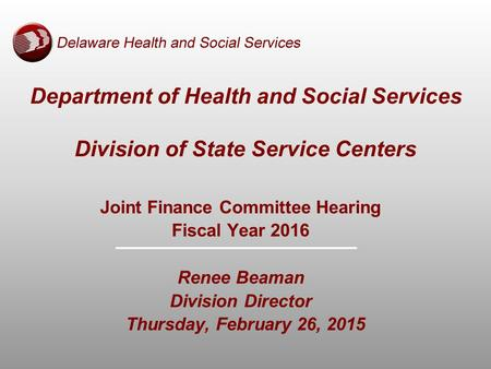 Joint Finance Committee Hearing Fiscal Year 2016 Renee Beaman Division Director Thursday, February 26, 2015 Department of Health and Social Services Division.