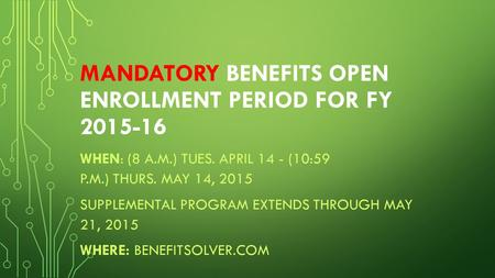 MANDATORY BENEFITS OPEN ENROLLMENT PERIOD FOR FY 2015-16 WHEN: (8 A.M.) TUES. APRIL 14 - (10:59 P.M.) THURS. MAY 14, 2015 SUPPLEMENTAL PROGRAM EXTENDS.