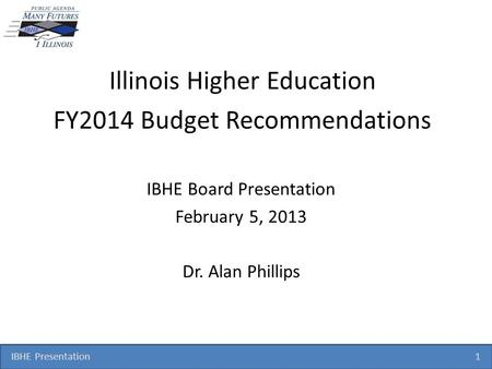 IBHE Presentation 1 Illinois Higher Education FY2014 Budget Recommendations IBHE Board Presentation February 5, 2013 Dr. Alan Phillips.