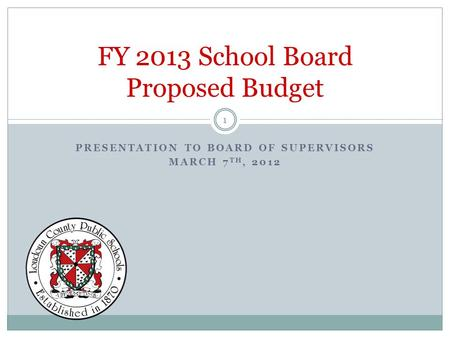 PRESENTATION TO BOARD OF SUPERVISORS MARCH 7 TH, 2012 FY 2013 School Board Proposed Budget 1.
