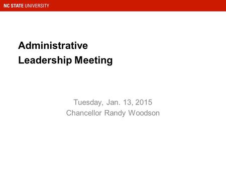Administrative Leadership Meeting Tuesday, Jan. 13, 2015 Chancellor Randy Woodson.