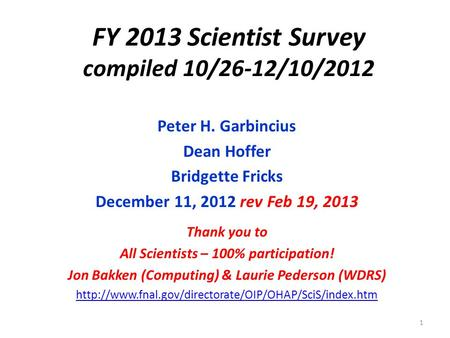 FY 2013 Scientist Survey compiled 10/26-12/10/2012 Peter H. Garbincius Dean Hoffer Bridgette Fricks December 11, 2012 rev Feb 19, 2013 Thank you to All.