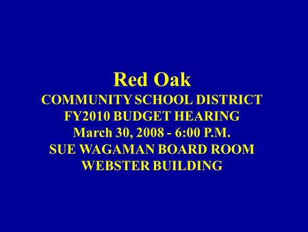 Red Oak COMMUNITY SCHOOL DISTRICT FY2010 BUDGET HEARING March 30, 2008 - 6:00 P.M. SUE WAGAMAN BOARD ROOM WEBSTER BUILDING.