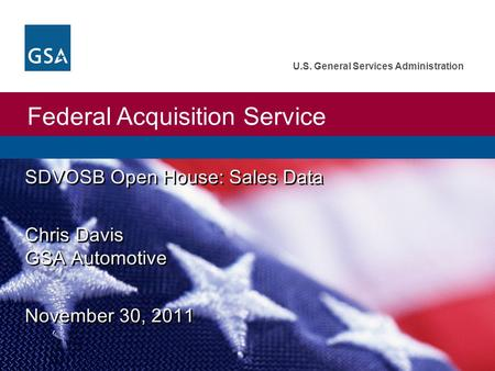 Federal Acquisition Service U.S. General Services Administration SDVOSB Open House: Sales Data Chris Davis GSA Automotive November 30, 2011 SDVOSB Open.