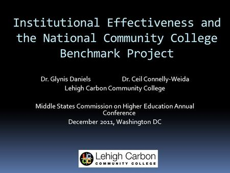 Institutional Effectiveness and the National Community College Benchmark Project Dr. Glynis Daniels Dr. Ceil Connelly-Weida Lehigh Carbon Community College.