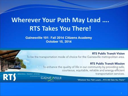 Wherever Your Path May Lead …. RTS Takes You There! Gainesville 101: Fall 2014 Citizens Academy October 15, 2014 1.