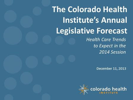 The Colorado Health Institute's Annual Legislative Forecast Health Care Trends to Expect in the 2014 Session December 11, 2013.