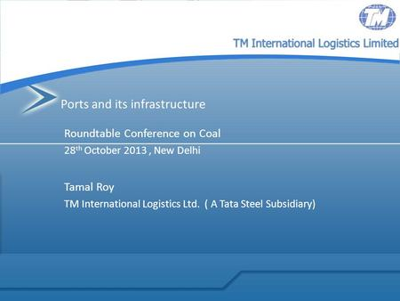 TM International Logistics Limited Ports and its infrastructure Roundtable Conference on Coal 28 th October 2013, New Delhi Tamal Roy TM International.