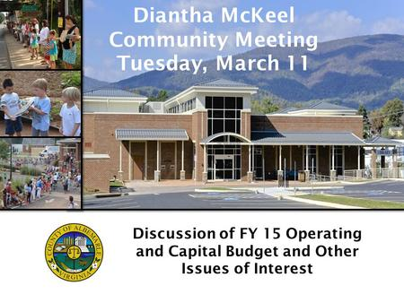 Www.albemarle.org/budget Discussion of FY 15 Operating and Capital Budget and Other Issues of Interest Diantha McKeel Community Meeting Tuesday, March.