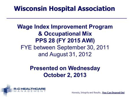 Honesty, Integrity and Results…You Can Depend On! Wisconsin Hospital Association Wage Index Improvement Program & Occupational Mix PPS 28 (FY 2015 AWI)