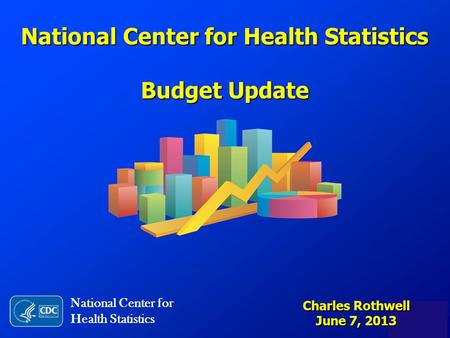 National Center for Health Statistics Budget Update National Center for Health Statistics Charles Rothwell June 7, 2013.