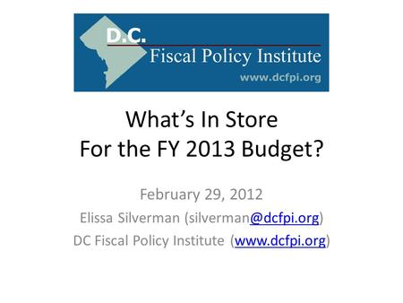 What's In Store For the FY 2013 Budget? February 29, 2012 Elissa Silverman DC Fiscal Policy Institute (www.dcfpi.org)www.dcfpi.org.