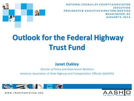 WWW.TRANSPORTATION.ORG Outlook for the Federal Highway Trust Fund Outlook for the Federal Highway Trust Fund Janet Oakley Director of Policy and Government.