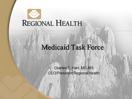 Medicaid Task Force Charles E. Hart, MD,MS CEO/President Regional Health.