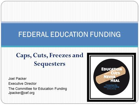 Caps, Cuts, Freezes and Sequesters FEDERAL EDUCATION FUNDING Joel Packer Executive Director The Committee for Education Funding
