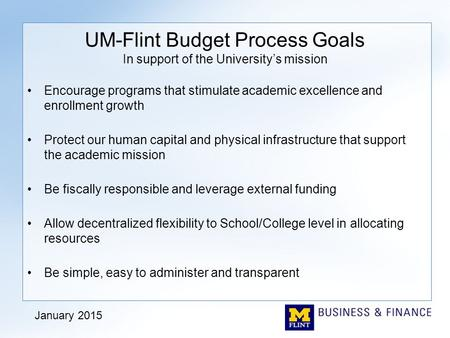 UM-Flint Budget Process Goals In support of the University's mission Encourage programs that stimulate academic excellence and enrollment growth Protect.