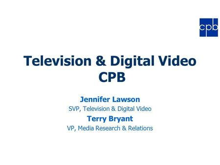 Television & Digital Video CPB Jennifer Lawson SVP, Television & Digital Video Terry Bryant VP, Media Research & Relations.