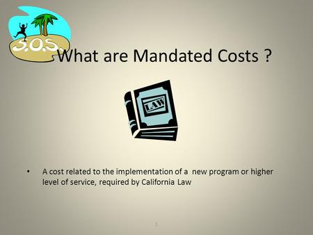 1 What are Mandated Costs ? A cost related to the implementation of a new program or higher level of service, required by California Law 1.