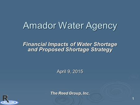 1 Amador Water Agency Financial Impacts of Water Shortage and Proposed Shortage Strategy April 9, 2015 The Reed Group, Inc.