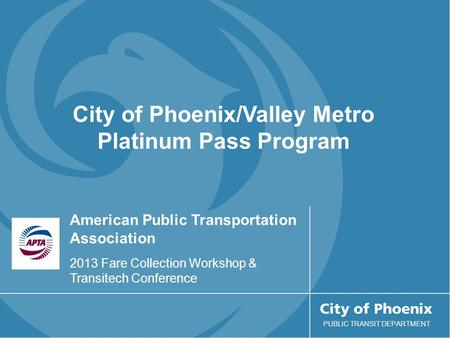 American Public Transportation Association 2013 Fare Collection Workshop & Transitech Conference PUBLIC TRANSIT DEPARTMENT City of Phoenix/Valley Metro.