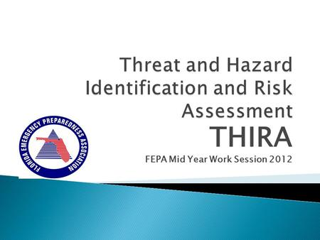 "THIRA FEPA Mid Year Work Session 2012. 2011 THIRA – EMPG/HSGP Grant Requirement Threat and Hazard Identification and Risk Assessment (THIRA) ""THIRA processes."