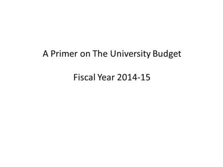 A Primer on The University Budget Fiscal Year 2014-15.
