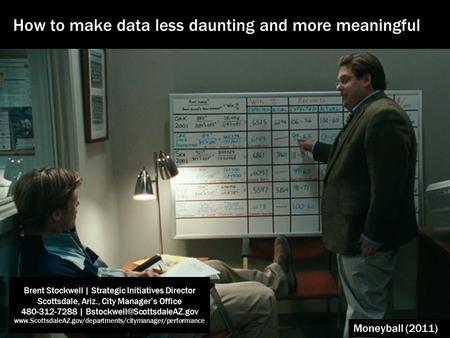 Moneyball (2011) How to make data less daunting and more meaningful Brent Stockwell | Strategic Initiatives Director Scottsdale, Ariz., City Manager's.