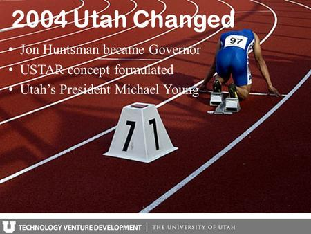 2004 Utah Changed Jon Huntsman became Governor USTAR concept formulated Utah's President Michael Young.