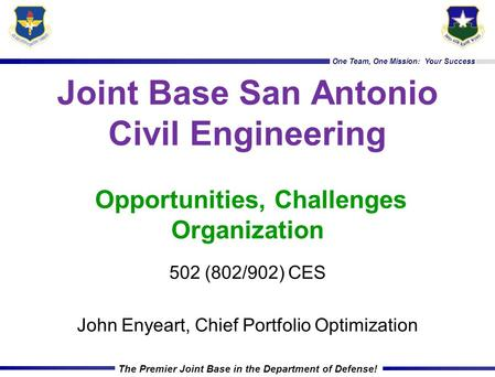 One Team, One Mission: Your Success The Premier Joint Base in the Department of Defense! Joint Base San Antonio Civil Engineering Opportunities, Challenges.