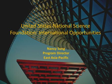 United States National Science Foundation: International Opportunities Nancy Sung Program Director East Asia-Pacific.
