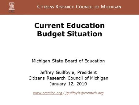 Current Education Budget Situation Michigan State Board of Education Jeffrey Guilfoyle, President Citizens Research Council of Michigan January 12, 2010.