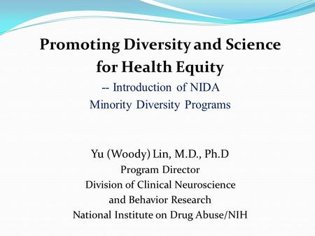 Promoting Diversity and Science for Health Equity -- Introduction of NIDA Minority Diversity Programs Yu (Woody) Lin, M.D., Ph.D Program Director Division.