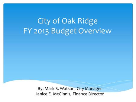 City of Oak Ridge FY 2013 Budget Overview By: Mark S. Watson, City Manager Janice E. McGinnis, Finance Director.