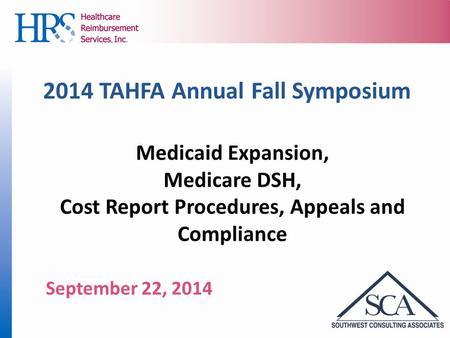 2014 TAHFA Annual Fall Symposium Medicaid Expansion, Medicare DSH, Cost Report Procedures, Appeals and Compliance September 22, 2014.