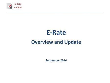 E-Rate Central E-Rate Overview and Update September 2014.