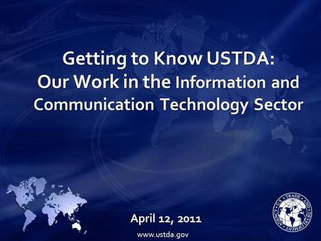 Getting to Know USTDA: Our Work in the Information and Communication Technology Sector April 12, 2011 www.ustda.gov.