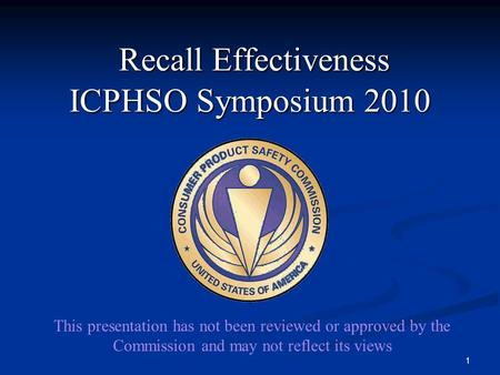 Recall Effectiveness ICPHSO Symposium 2010 Recall Effectiveness ICPHSO Symposium 2010 1 This presentation has not been reviewed or approved by the Commission.