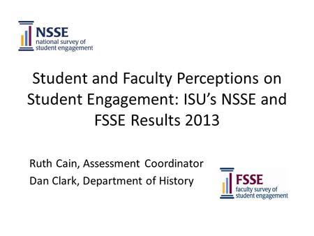 Student and Faculty Perceptions on Student Engagement: ISU's NSSE and FSSE Results 2013 Ruth Cain, Assessment Coordinator Dan Clark, Department of History.