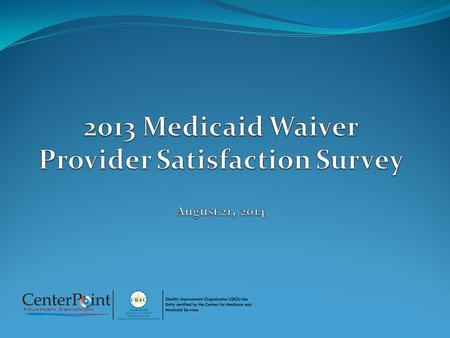 Provider Survey Overview Survey is annual CMS requirement DMA administered 2013 survey Link to electronic survey emailed to Providers Survey initiated.