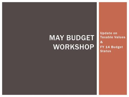 Update on Taxable Values & FY 14 Budget Status MAY BUDGET WORKSHOP.