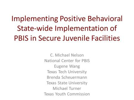 Implementing Positive Behavioral State-wide Implementation of PBIS in Secure Juvenile Facilities C. Michael Nelson National Center for PBIS Eugene Wang.