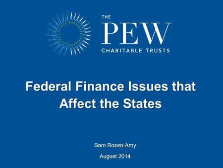 Federal Finance Issues that Affect the States Sam Rosen-Amy August 2014.