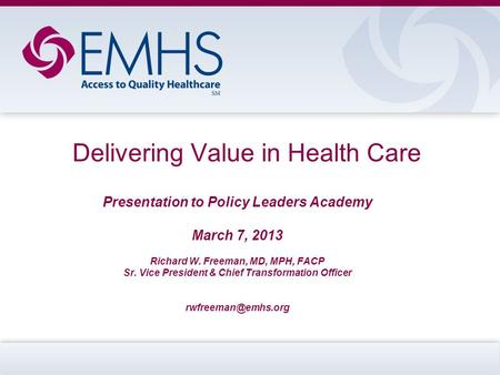 Delivering Value in Health Care Presentation to Policy Leaders Academy March 7, 2013 Richard W. Freeman, MD, MPH, FACP Sr. Vice President & Chief Transformation.