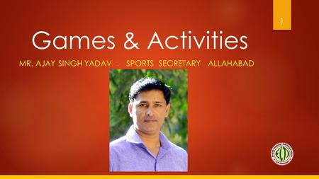 Games & Activities MR. AJAY SINGH YADAV - SPORTS SECRETARY ALLAHABAD 1.