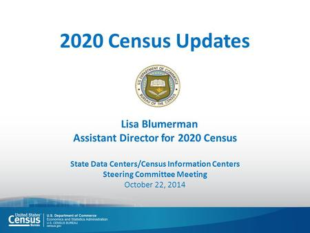 Lisa Blumerman Assistant Director for 2020 Census State Data Centers/Census Information Centers Steering Committee Meeting October 22, 2014 2020 Census.
