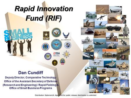 Rapid Innovation Fund (RIF) Dan Cundiff Deputy Director, Comparative Technology Office of the Assistant Secretary of Defense (Research and Engineering)