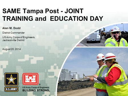 US Army Corps of Engineers BUILDING STRONG ® SAME Tampa Post - JOINT TRAINING and EDUCATION DAY Alan M. Dodd District Commander US Army Corps of Engineers,
