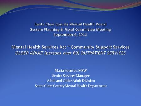 Maria Fuentes, MSW Senior Services Manager Adult and Older Adult Division Santa Clara County Mental Health Department.